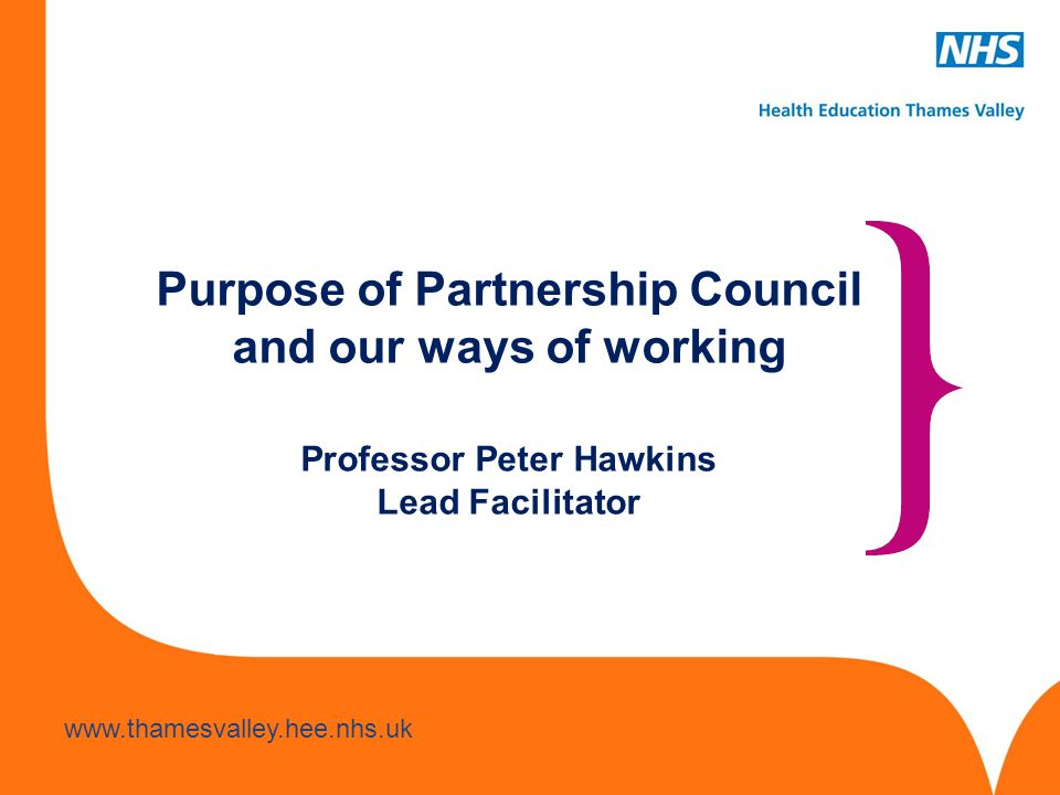 Purpose of Partnership Council and our ways of working Professor Peter Hawkins Lead Facilitator