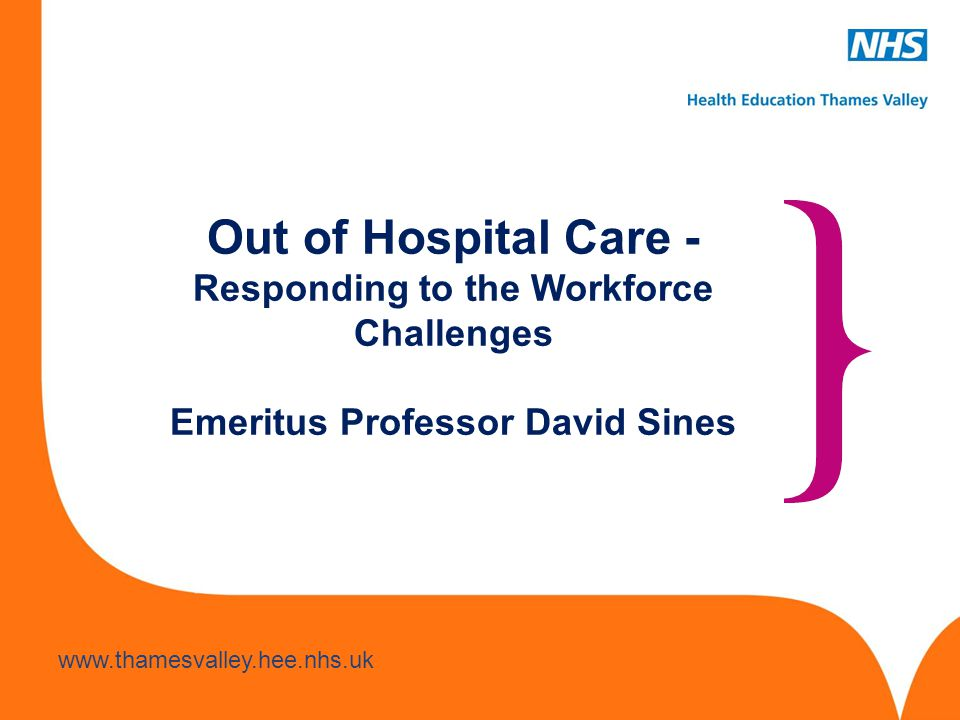 Out of Hospital Care - Responding to the Workforce Challenges Emeritus Professor David Sines