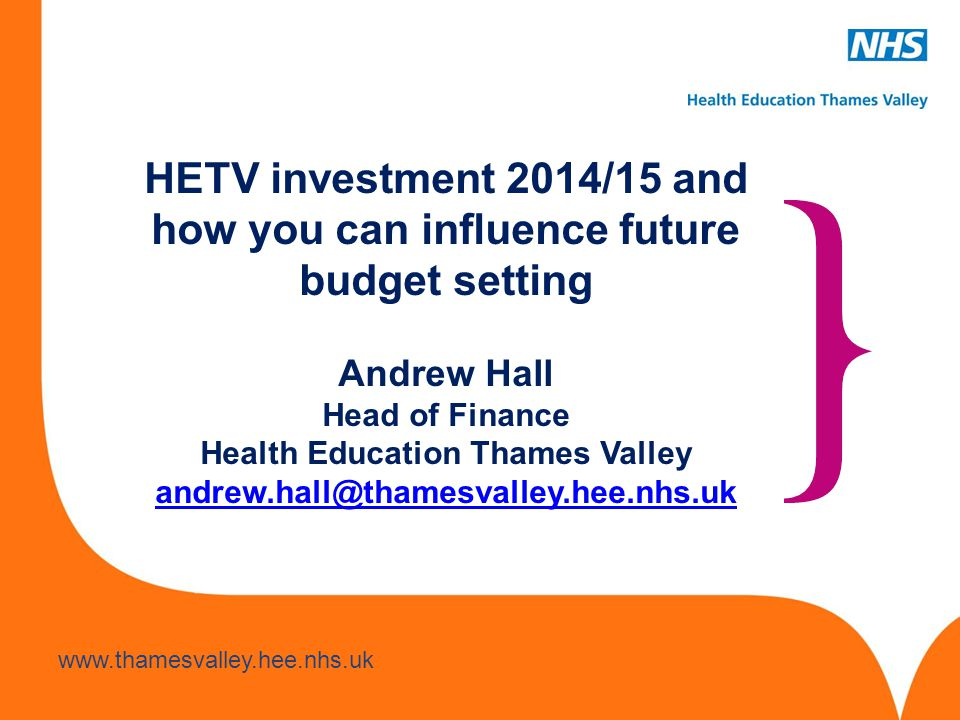 HETV investment 2014/15 and how you can influence future budget setting Andrew Hall Head of Finance Health Education Thames Valley andrew.hall@thamesvalley.hee.nhs.uk