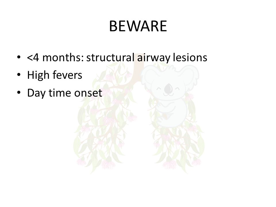 BEWARE <4 months: structural airway lesions High fevers