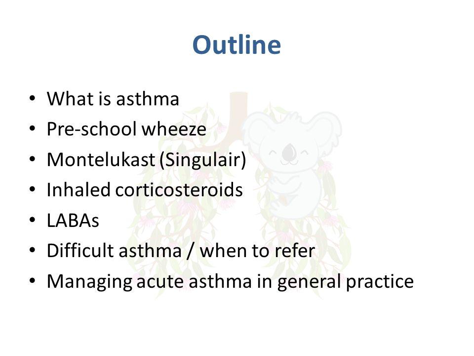 Outline What is asthma Pre-school wheeze Montelukast (Singulair)