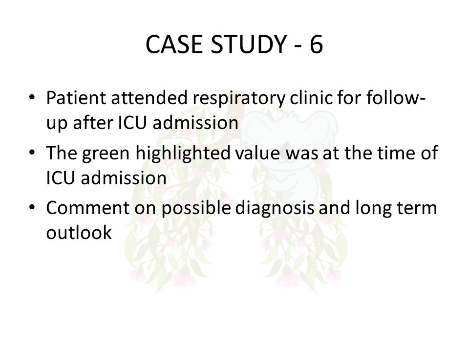 CASE STUDY - 6 Patient attended respiratory clinic for follow-up after ICU admission. The green highlighted value was at the time of ICU admission.