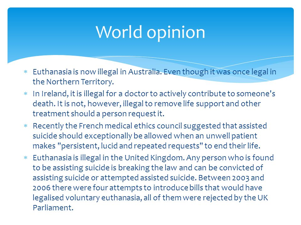 World opinion Euthanasia is now illegal in Australia. Even though it was once legal in the Northern Territory.