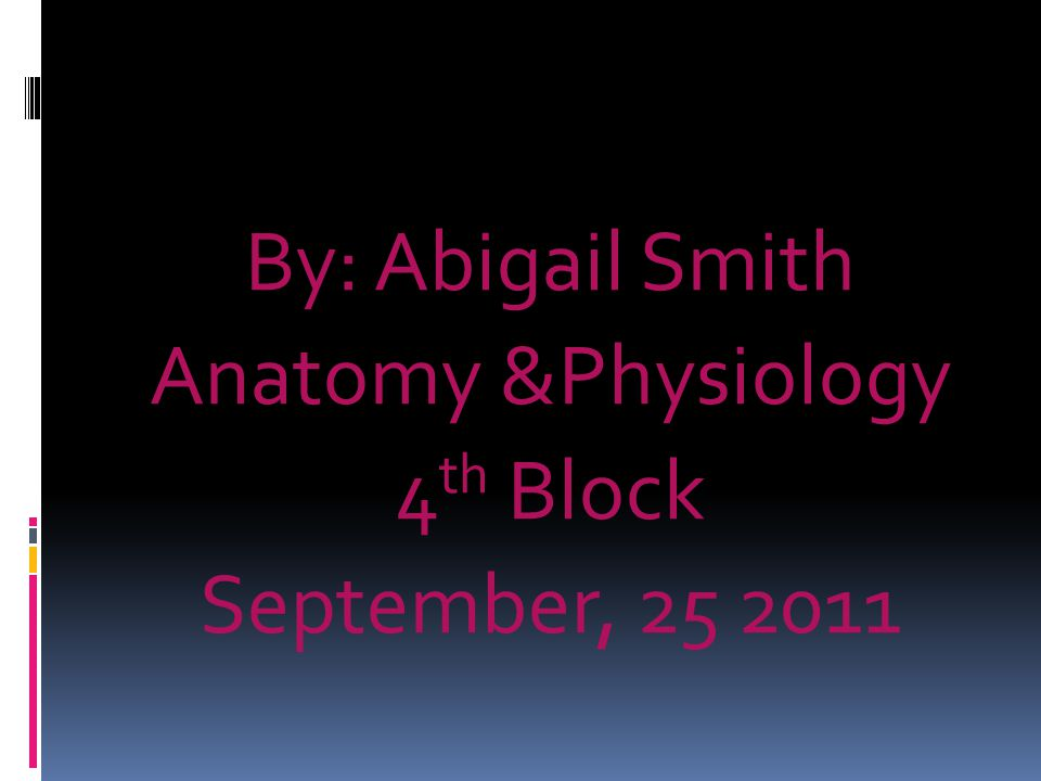 By: Abigail Smith Anatomy &Physiology 4th Block September, 25 2011