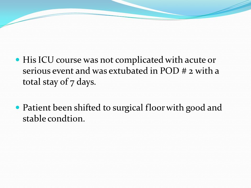 His ICU course was not complicated with acute or serious event and was extubated in POD # 2 with a total stay of 7 days.