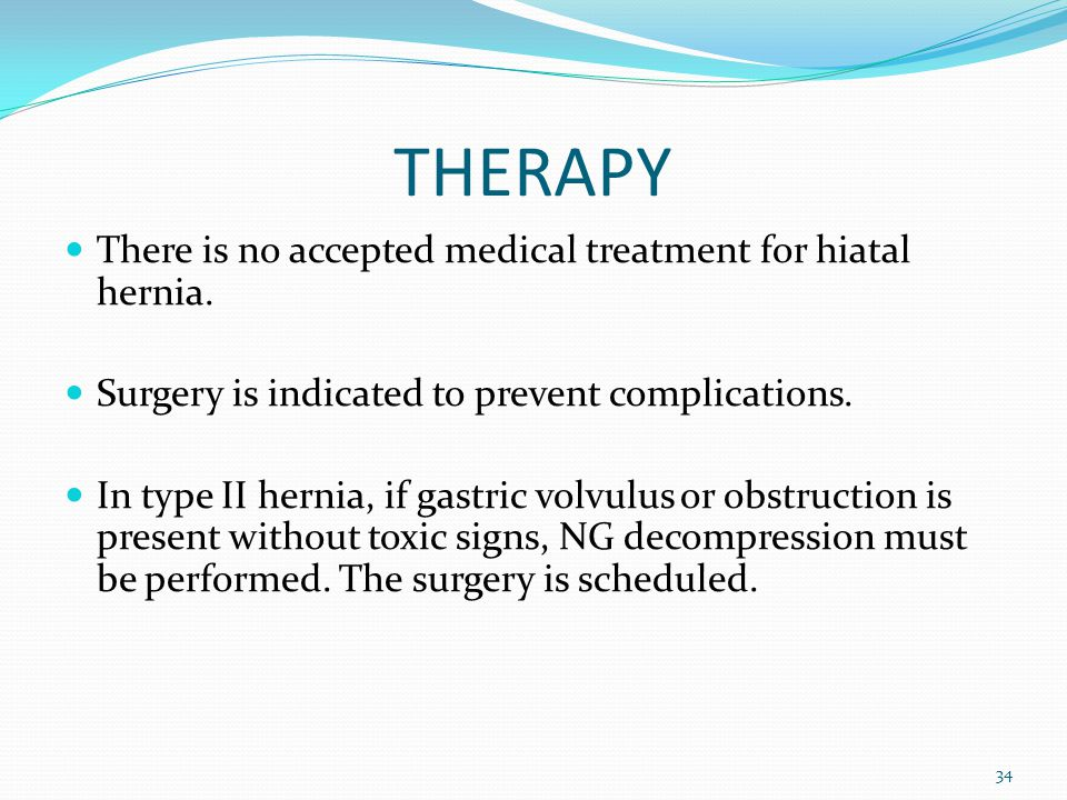 THERAPY There is no accepted medical treatment for hiatal hernia.