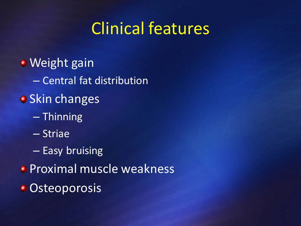 Clinical features Weight gain Skin changes Proximal muscle weakness