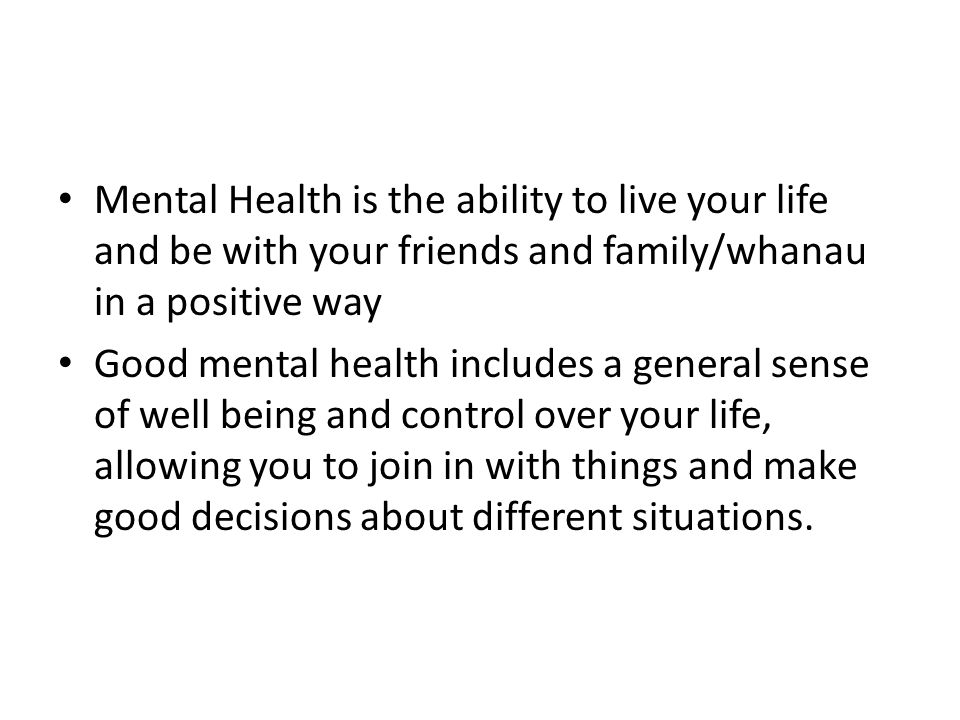 Mental Health is the ability to live your life and be with your friends and family/whanau in a positive way