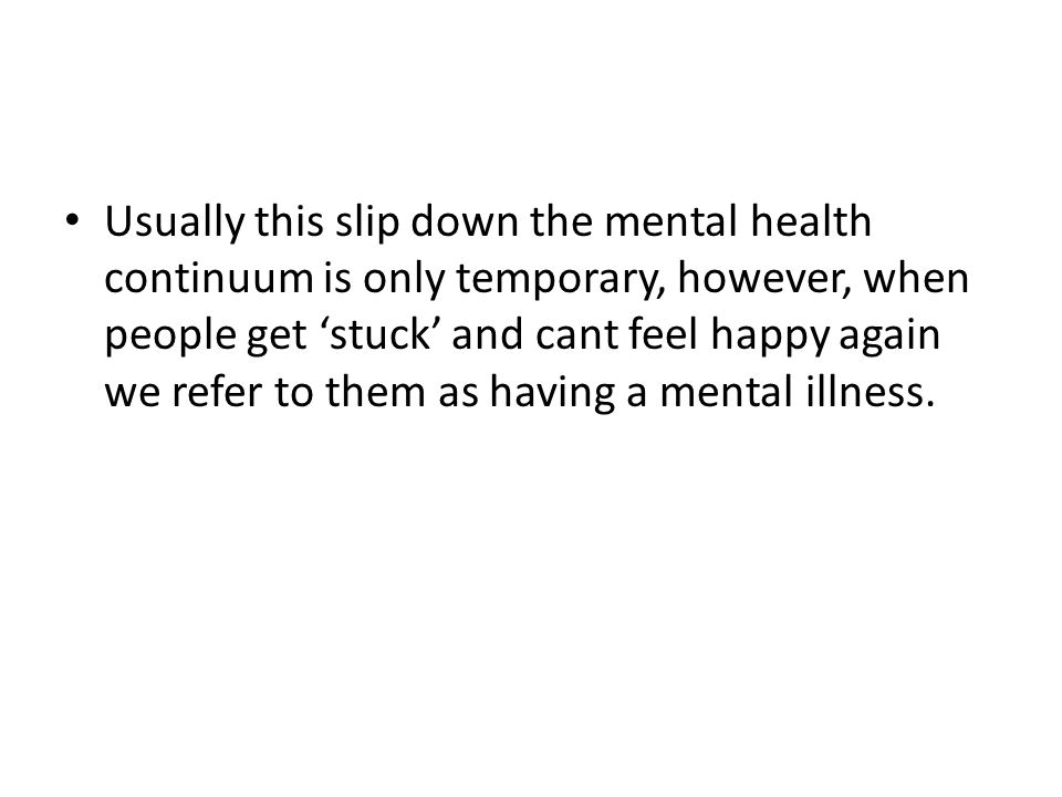 Usually this slip down the mental health continuum is only temporary, however, when people get 'stuck' and cant feel happy again we refer to them as having a mental illness.
