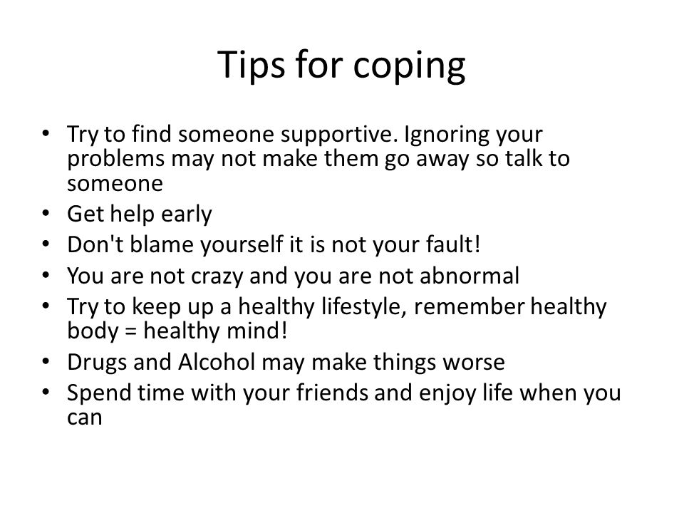 Tips for coping Try to find someone supportive. Ignoring your problems may not make them go away so talk to someone.