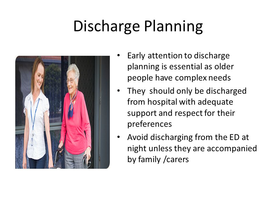 Discharge Planning Early attention to discharge planning is essential as older people have complex needs.