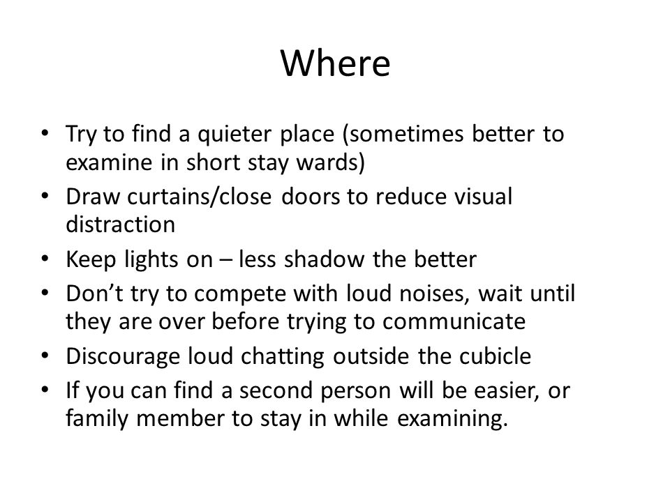 Where Try to find a quieter place (sometimes better to examine in short stay wards) Draw curtains/close doors to reduce visual distraction.