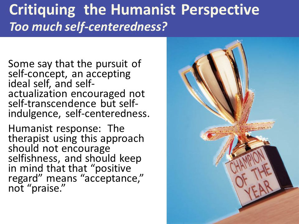 Critiquing the Humanist Perspective Too much self-centeredness