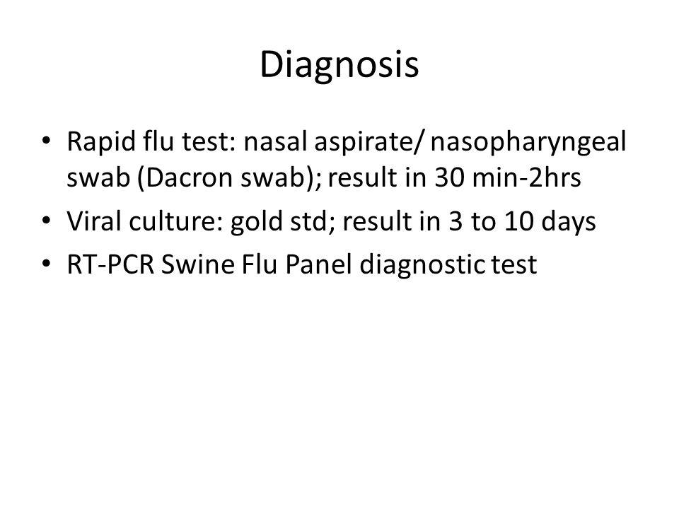 Diagnosis Rapid flu test: nasal aspirate/ nasopharyngeal swab (Dacron swab); result in 30 min-2hrs.