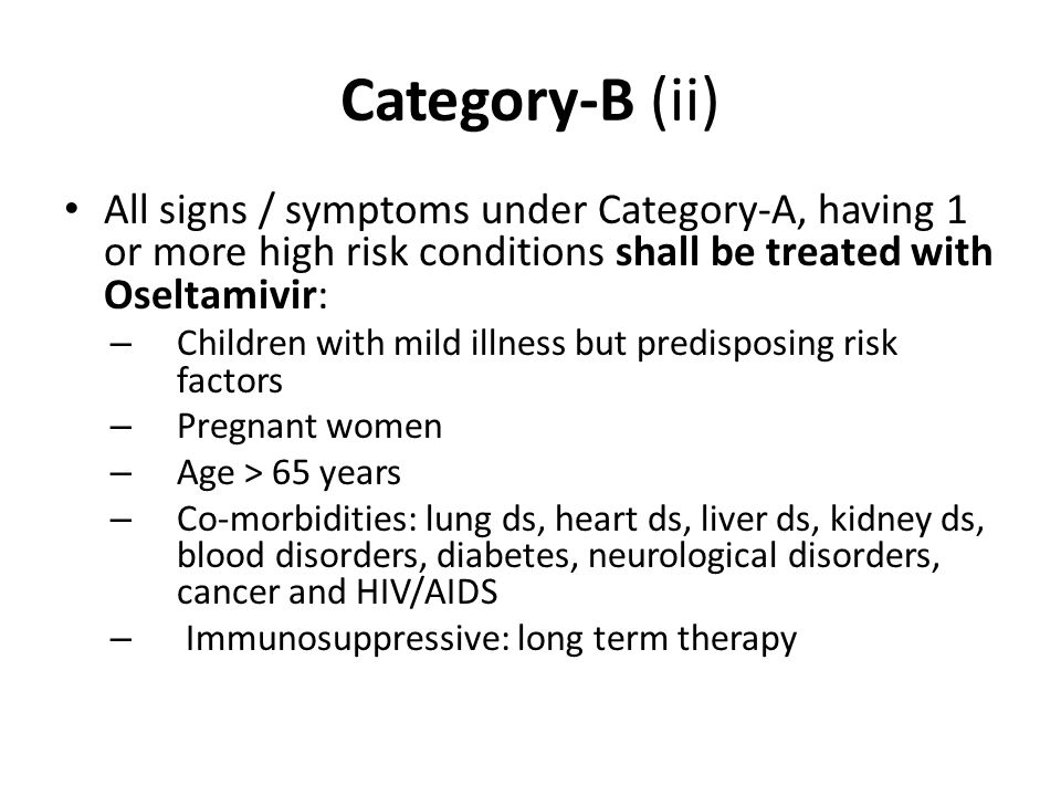 Category-B (ii) All signs / symptoms under Category-A, having 1 or more high risk conditions shall be treated with Oseltamivir: