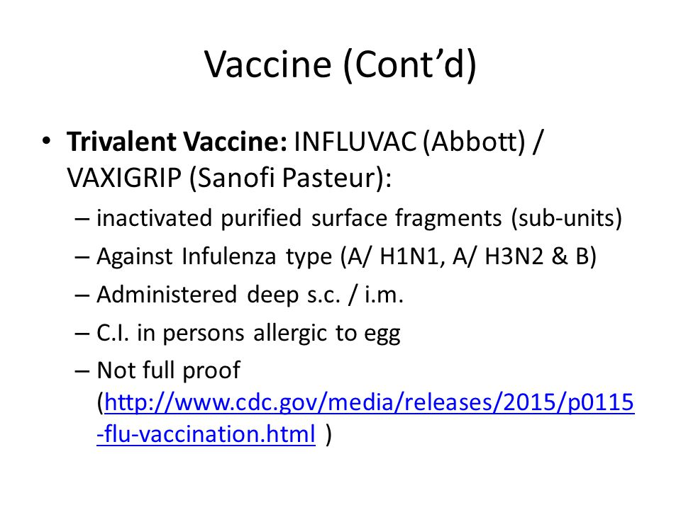 Vaccine (Cont'd) Trivalent Vaccine: INFLUVAC (Abbott) / VAXIGRIP (Sanofi Pasteur): inactivated purified surface fragments (sub-units)
