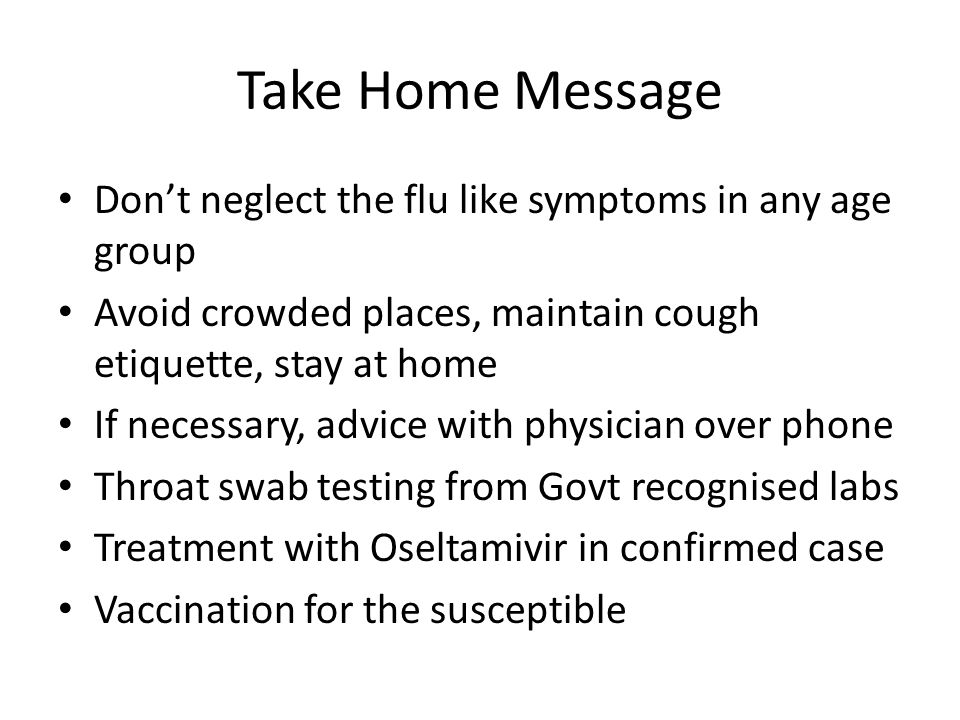 Take Home Message Don't neglect the flu like symptoms in any age group