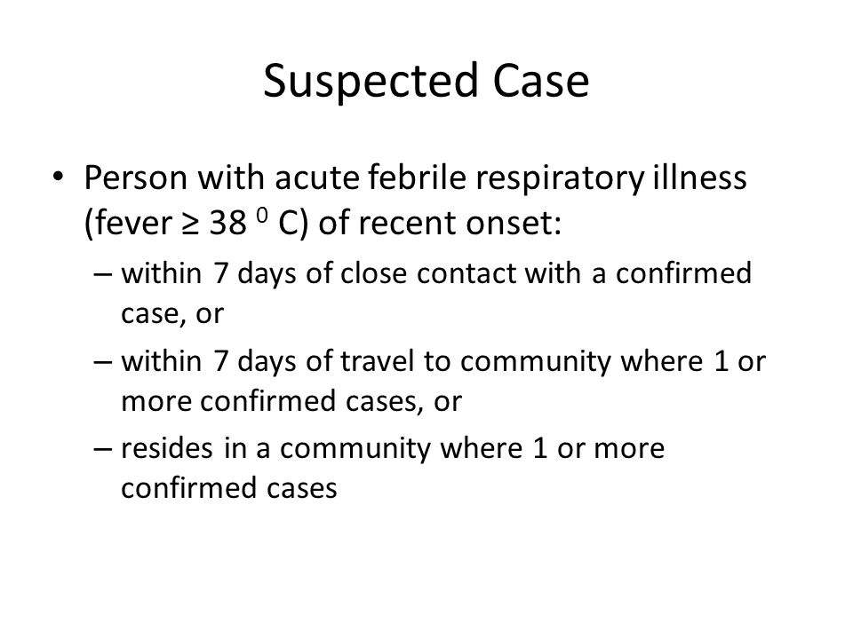 Suspected Case Person with acute febrile respiratory illness (fever ≥ 38 0 C) of recent onset: