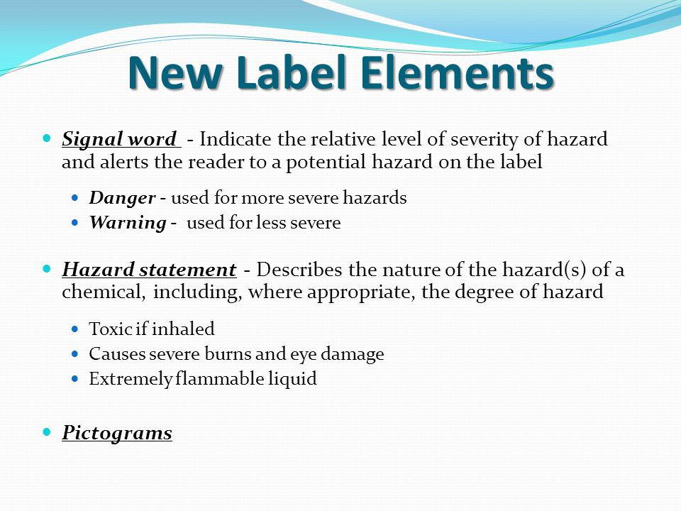 New Label Elements Signal word - Indicate the relative level of severity of hazard and alerts the reader to a potential hazard on the label.