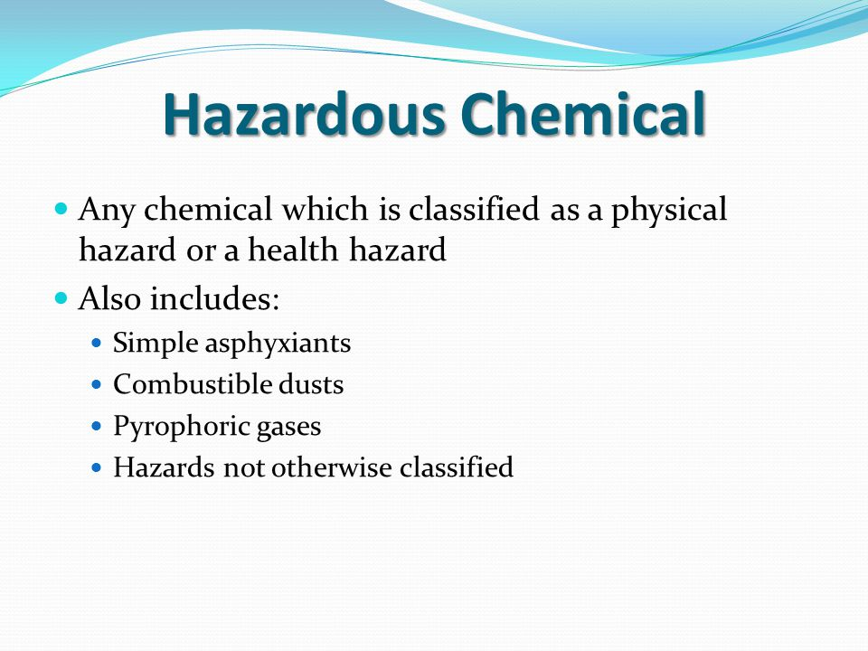 Hazardous Chemical Any chemical which is classified as a physical hazard or a health hazard. Also includes: