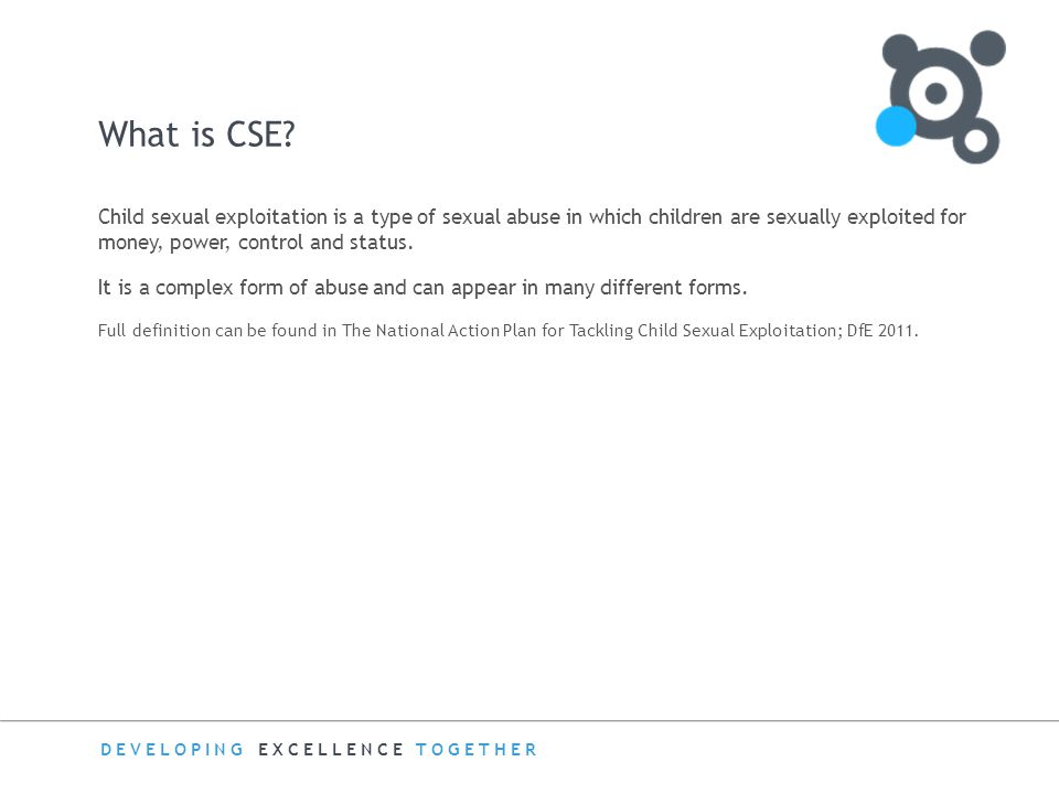 What is CSE Child sexual exploitation is a type of sexual abuse in which children are sexually exploited for money, power, control and status.