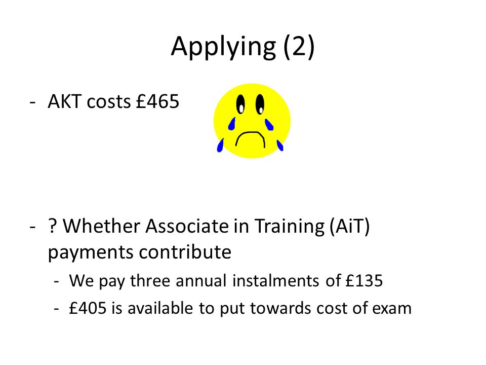 Applying (2) AKT costs £465. Whether Associate in Training (AiT) payments contribute. We pay three annual instalments of £135.