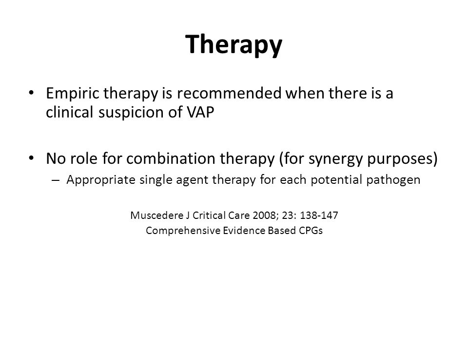 Therapy Empiric therapy is recommended when there is a clinical suspicion of VAP. No role for combination therapy (for synergy purposes)