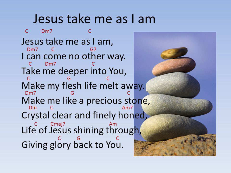 Jesus take me as I am C Dm7 C.