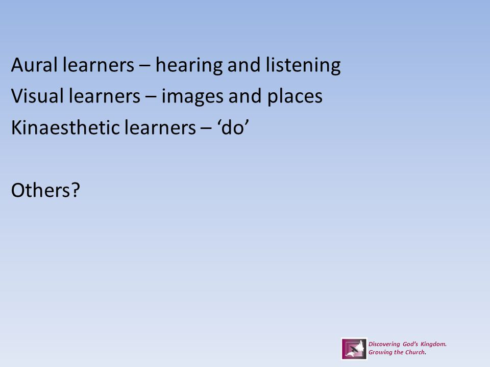 Aural learners – hearing and listening Visual learners – images and places Kinaesthetic learners – 'do' Others