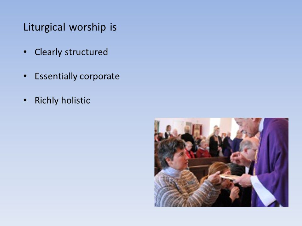 Liturgical worship is Clearly structured Essentially corporate
