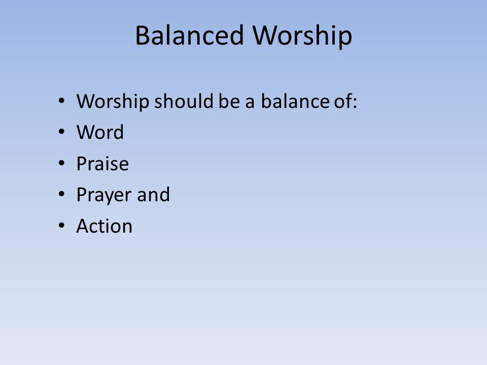 Balanced Worship Worship should be a balance of: Word Praise