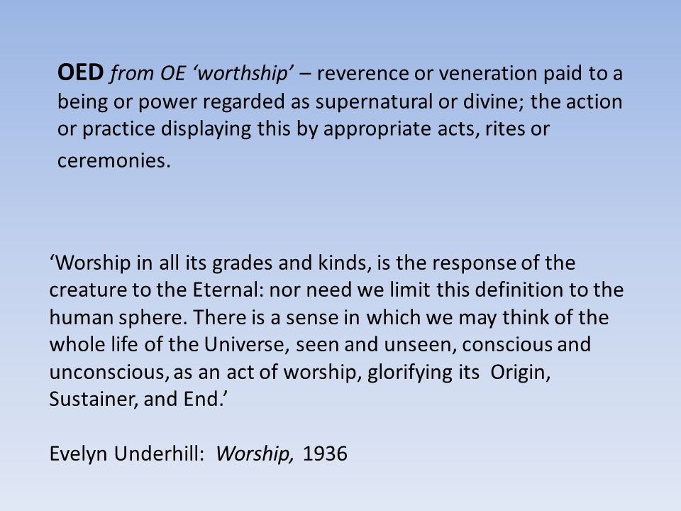 OED from OE 'worthship' – reverence or veneration paid to a being or power regarded as supernatural or divine; the action or practice displaying this by appropriate acts, rites or ceremonies.