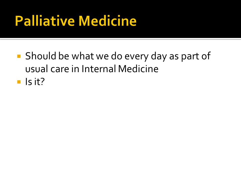 Palliative Medicine Should be what we do every day as part of usual care in Internal Medicine.
