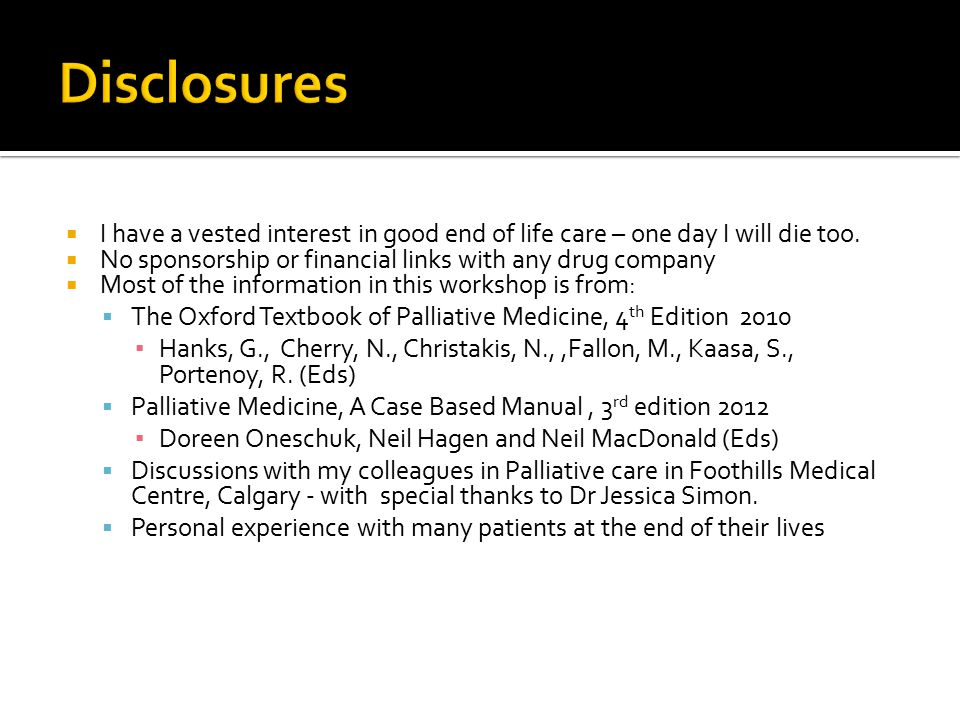 Disclosures I have a vested interest in good end of life care – one day I will die too. No sponsorship or financial links with any drug company.