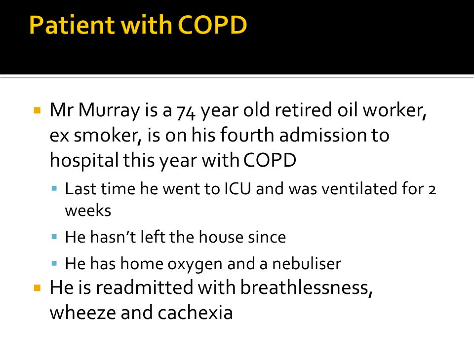 Patient with COPD Mr Murray is a 74 year old retired oil worker, ex smoker, is on his fourth admission to hospital this year with COPD.