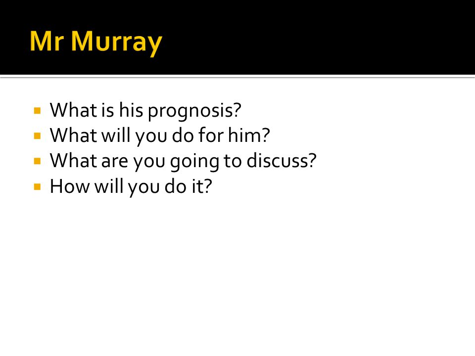 Mr Murray What is his prognosis What will you do for him
