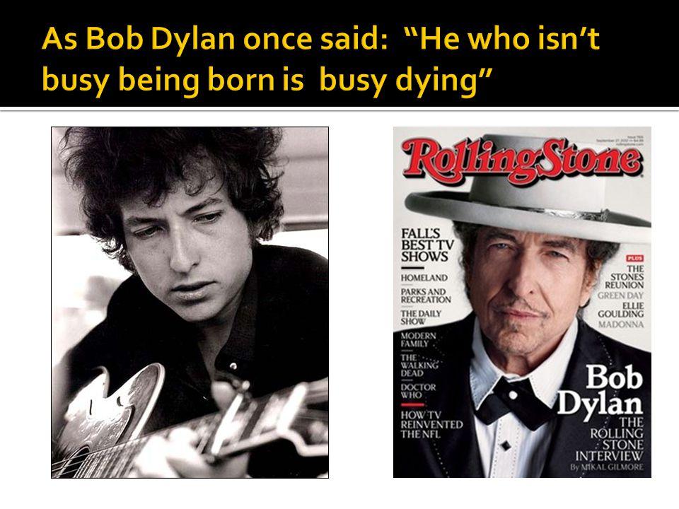 As Bob Dylan once said: He who isn't busy being born is busy dying