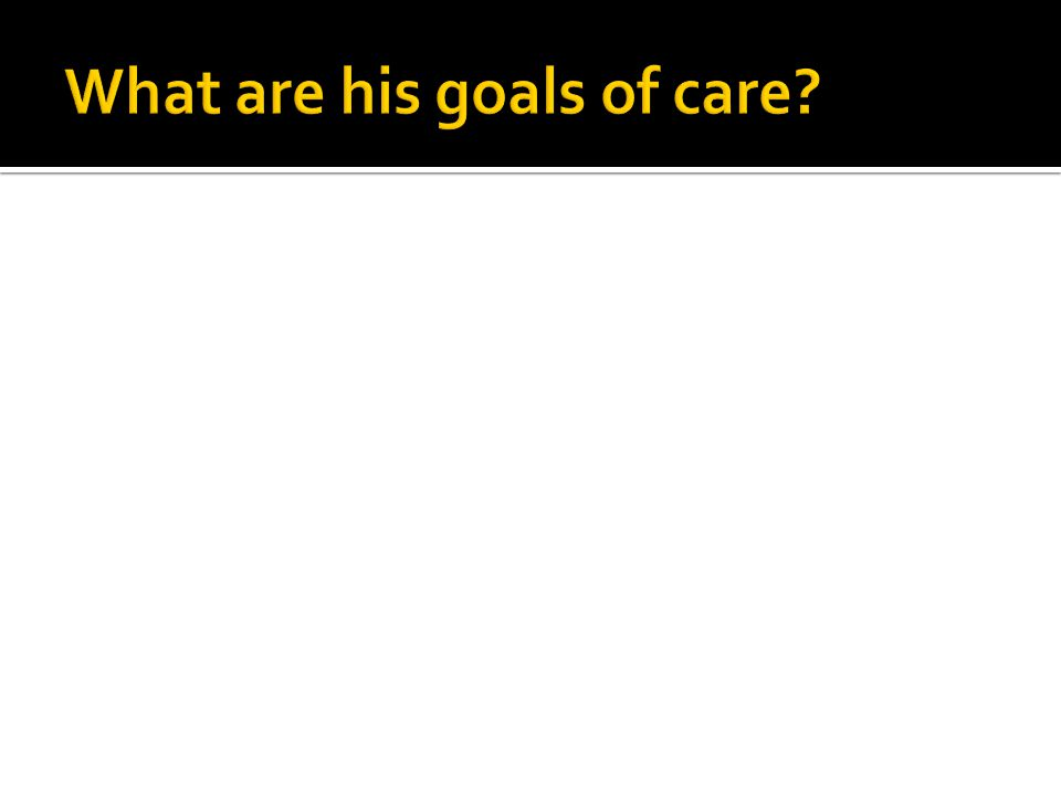 What are his goals of care