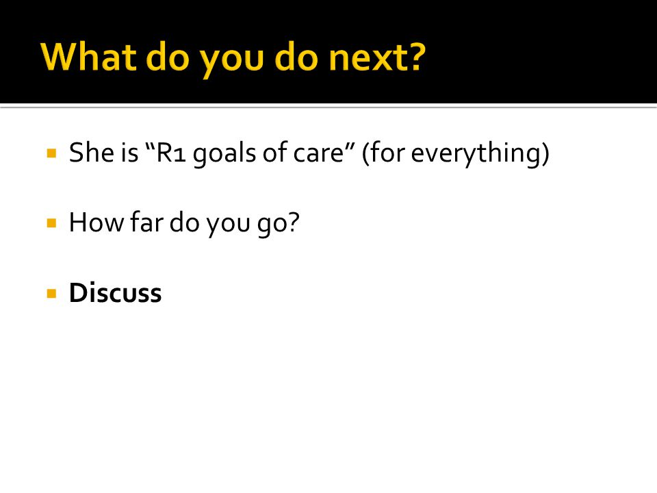 What do you do next She is R1 goals of care (for everything)