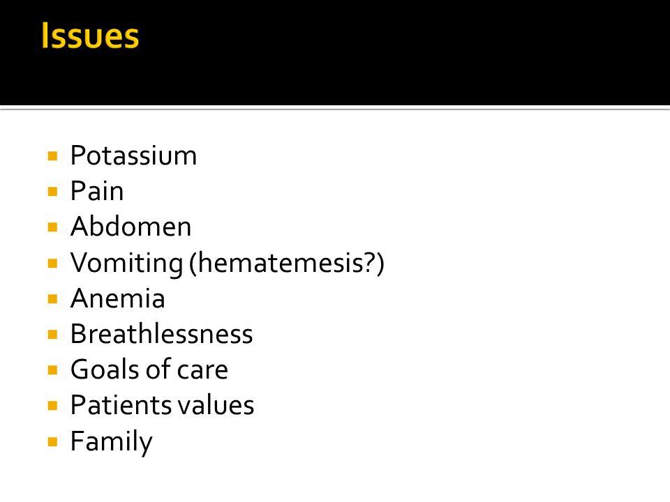 Issues Potassium Pain Abdomen Vomiting (hematemesis ) Anemia