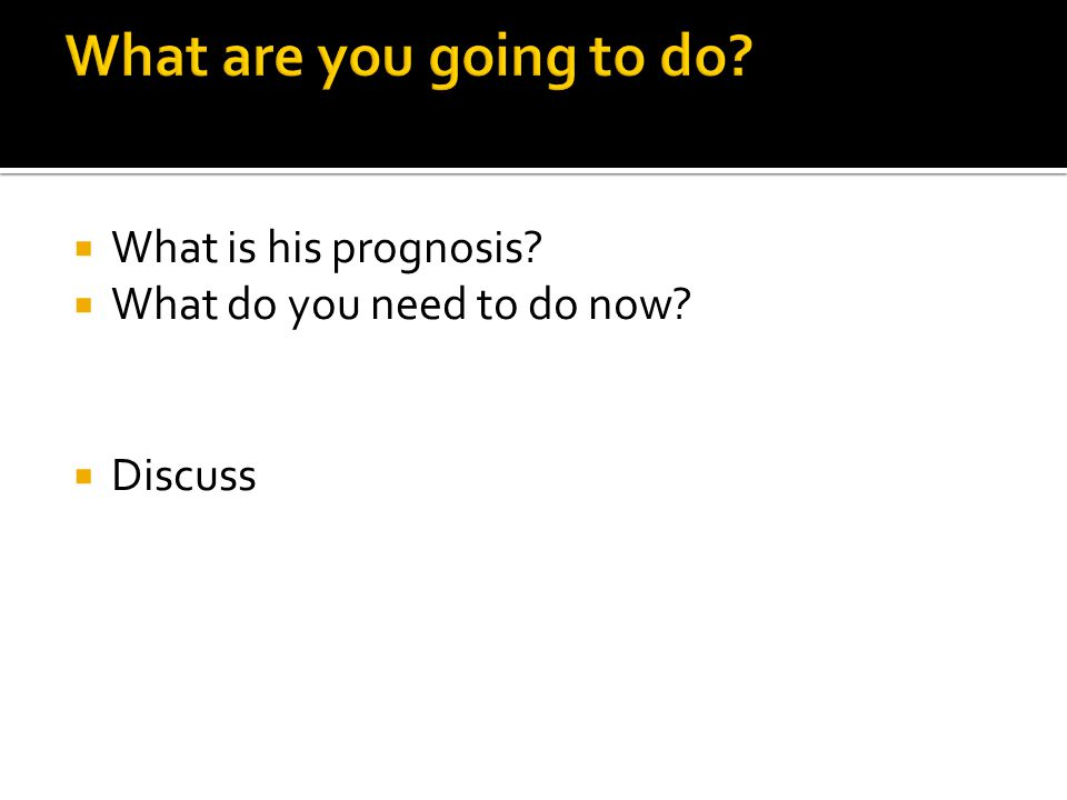 What are you going to do What is his prognosis