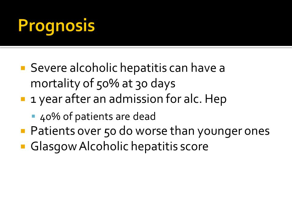 Prognosis Severe alcoholic hepatitis can have a mortality of 50% at 30 days. 1 year after an admission for alc. Hep.