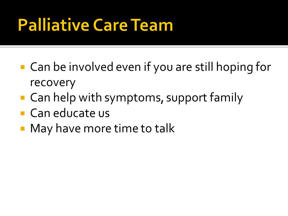 Palliative Care Team Can be involved even if you are still hoping for recovery. Can help with symptoms, support family.