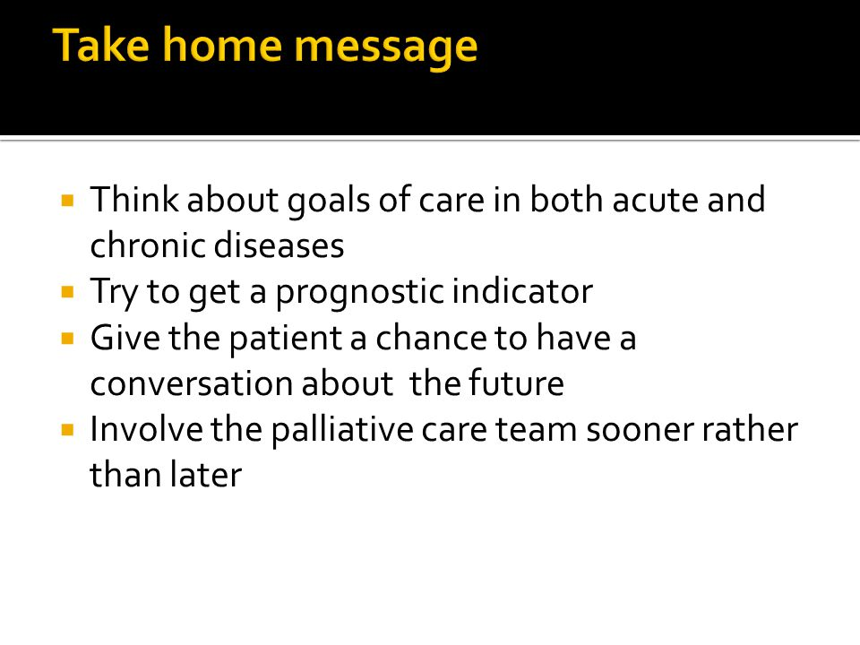 Take home message Think about goals of care in both acute and chronic diseases. Try to get a prognostic indicator.
