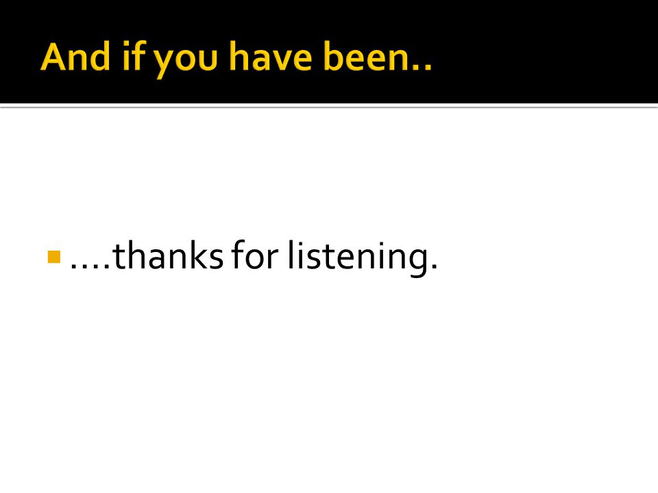 And if you have been.. ....thanks for listening.