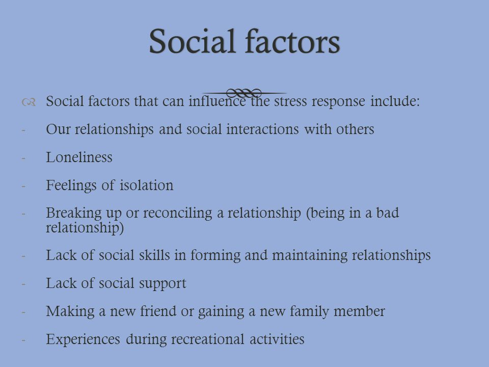 Social factors Social factors that can influence the stress response include: Our relationships and social interactions with others.