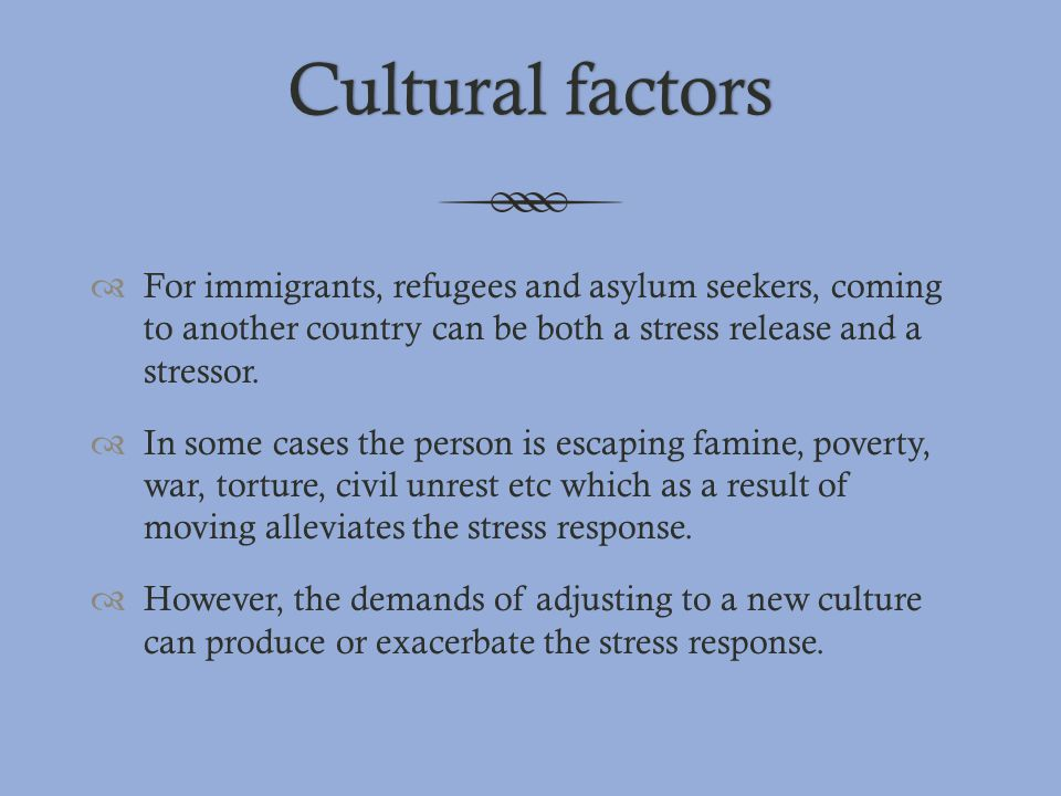Cultural factors For immigrants, refugees and asylum seekers, coming to another country can be both a stress release and a stressor.