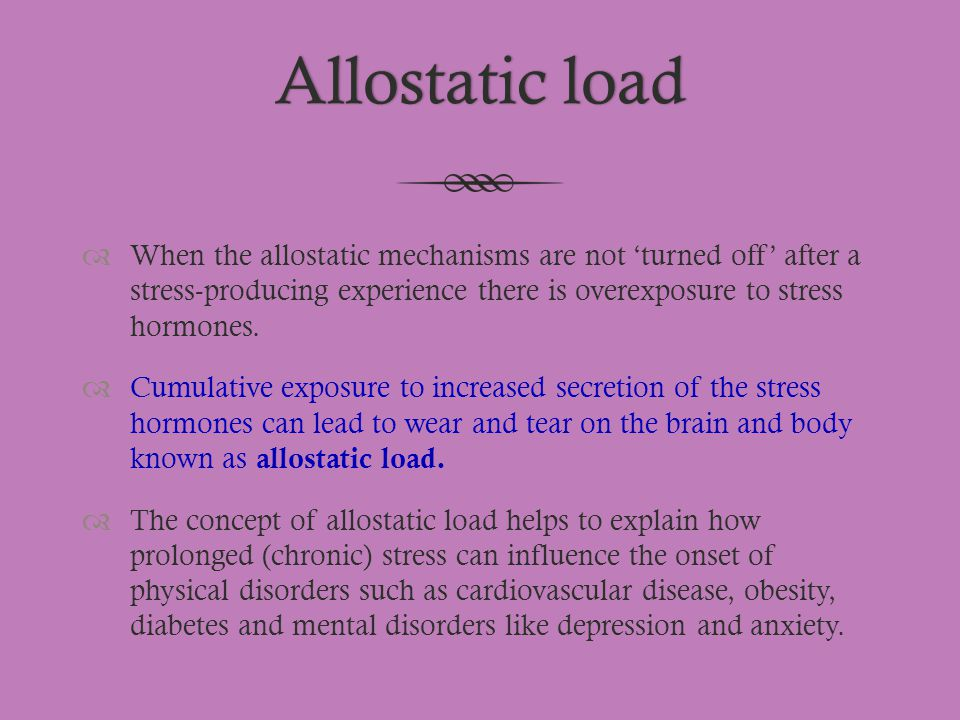 Allostatic load When the allostatic mechanisms are not 'turned off' after a stress-producing experience there is overexposure to stress hormones.