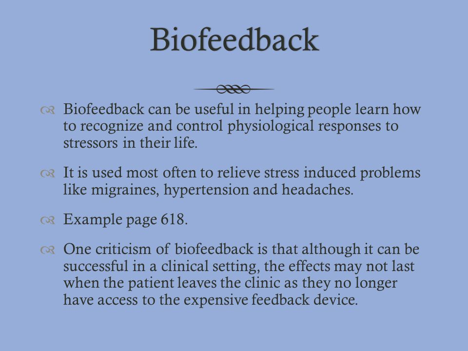 Biofeedback Biofeedback can be useful in helping people learn how to recognize and control physiological responses to stressors in their life.