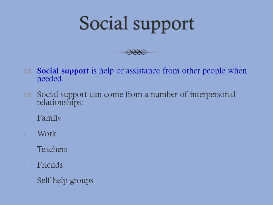 Social support Social support is help or assistance from other people when needed.
